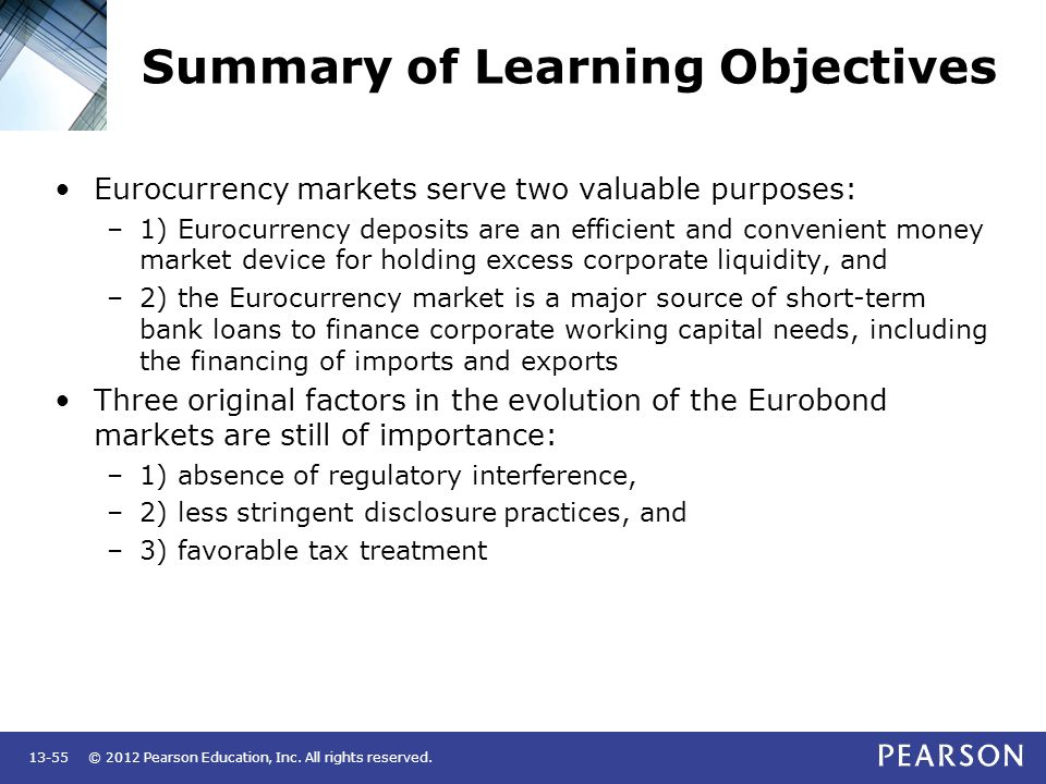 © 2012 Pearson Education, Inc. All rights reserved.13-55 Summary of Learning Objectives Eurocurrency markets serve two valuable purposes: –1) Eurocurr