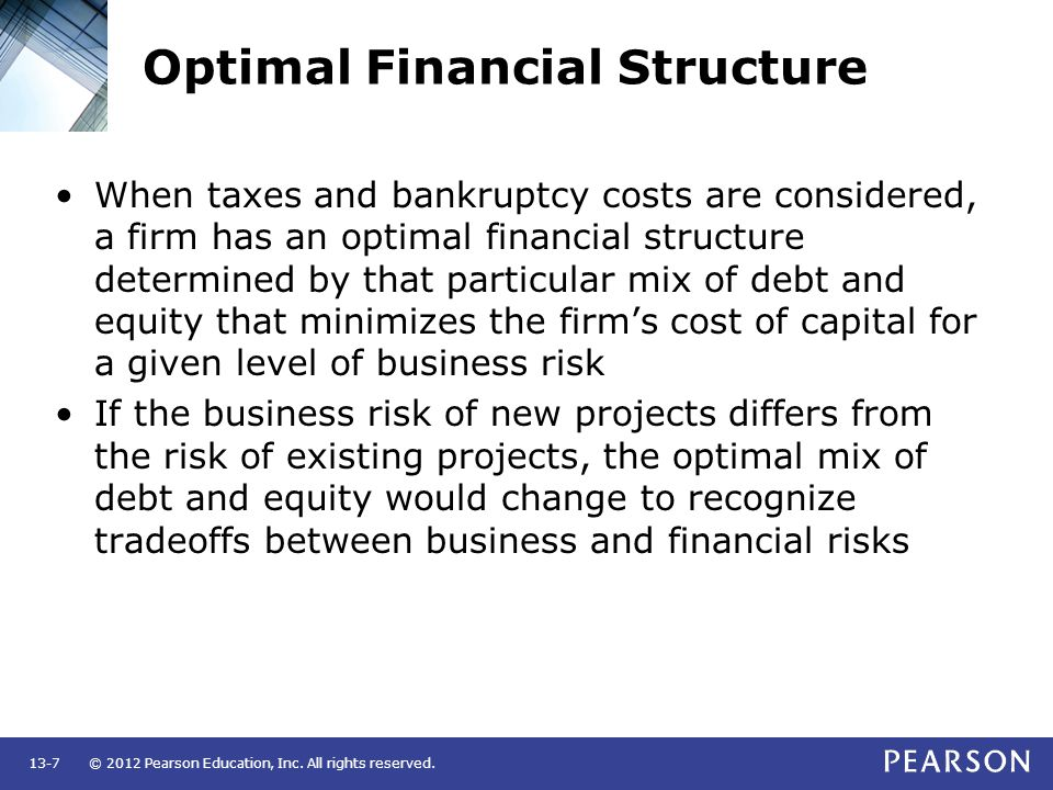 © 2012 Pearson Education, Inc. All rights reserved.13-7 Optimal Financial Structure When taxes and bankruptcy costs are considered, a firm has an opti