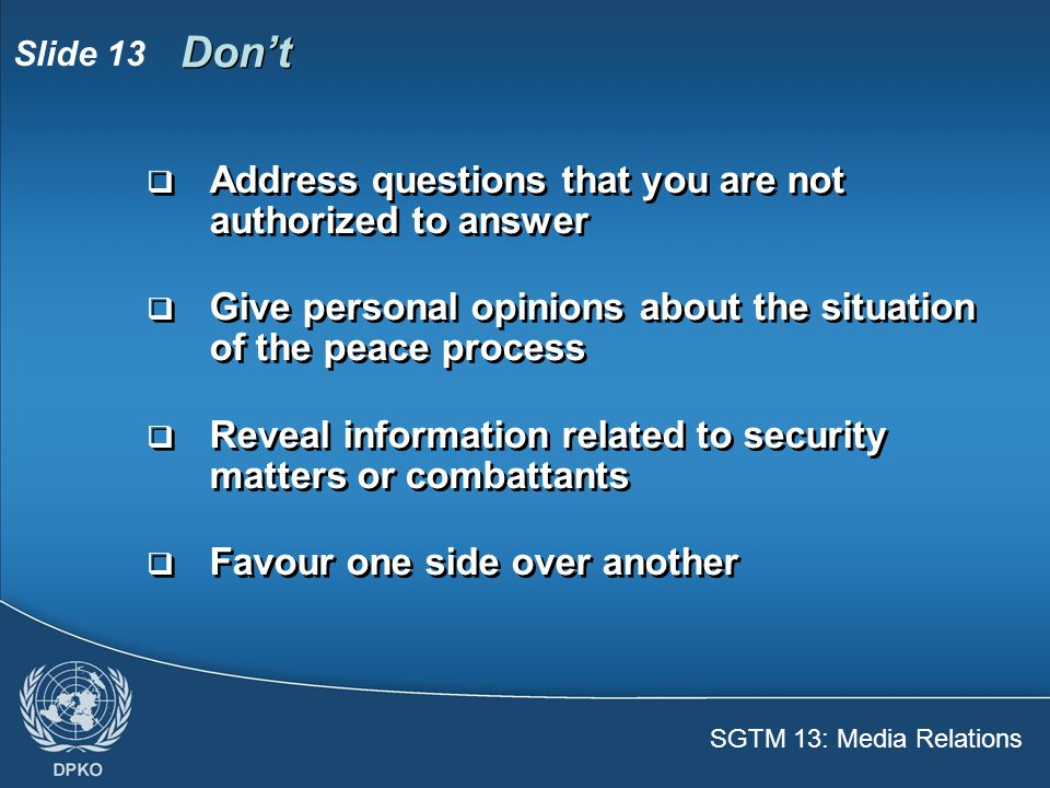 SGTM 13: Media Relations Slide 13 Don't  Address questions that you are not authorized to answer  Give personal opinions about the situation of the peace process  Reveal information related to security matters or combattants  Favour one side over another  Address questions that you are not authorized to answer  Give personal opinions about the situation of the peace process  Reveal information related to security matters or combattants  Favour one side over another