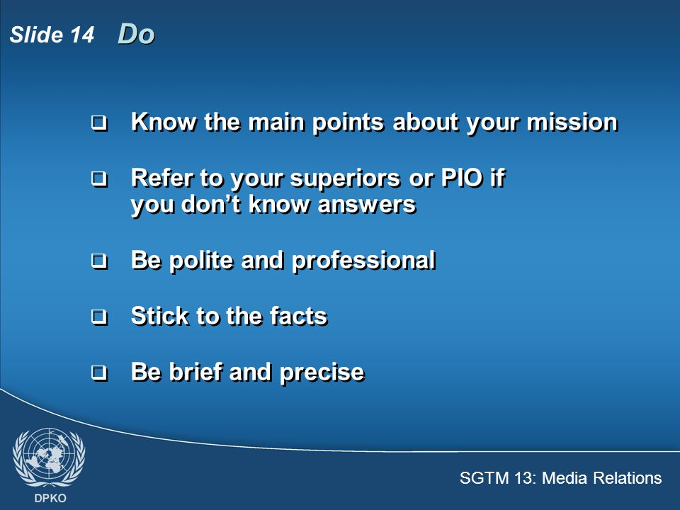 SGTM 13: Media Relations Slide 14 Do  Know the main points about your mission  Refer to your superiors or PIO if you don't know answers  Be polite and professional  Stick to the facts  Be brief and precise  Know the main points about your mission  Refer to your superiors or PIO if you don't know answers  Be polite and professional  Stick to the facts  Be brief and precise