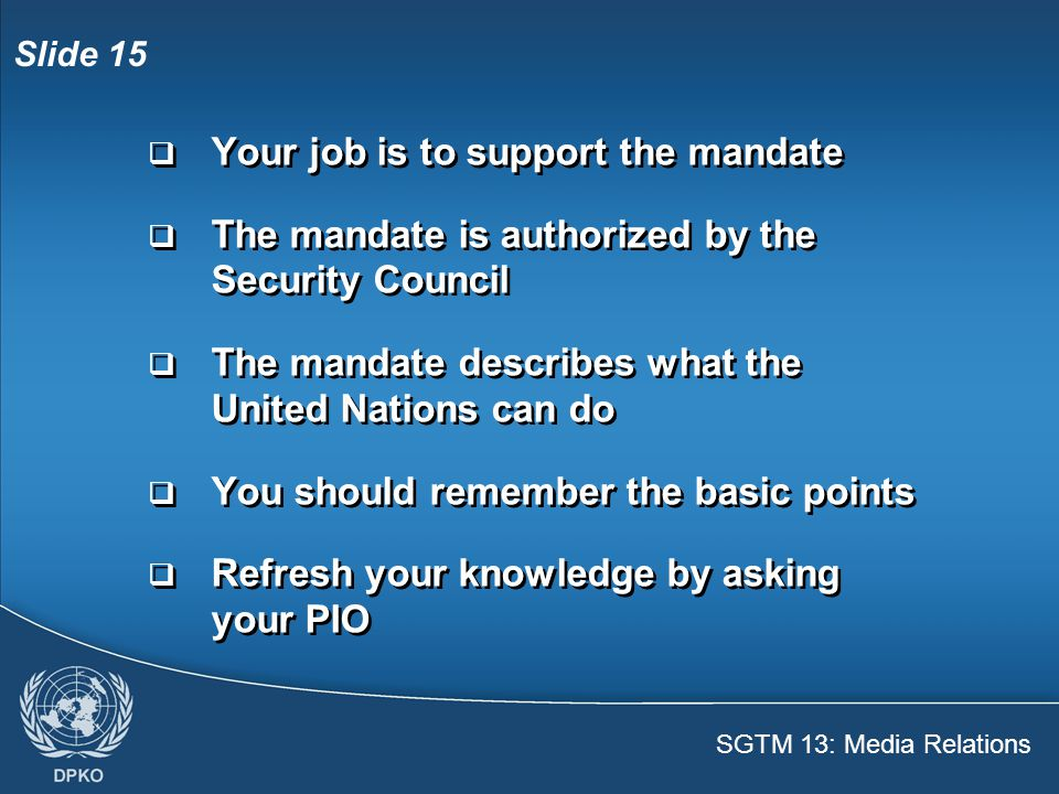 SGTM 13: Media Relations Slide 15  Your job is to support the mandate  The mandate is authorized by the Security Council  The mandate describes what the United Nations can do  You should remember the basic points  Refresh your knowledge by asking your PIO  Your job is to support the mandate  The mandate is authorized by the Security Council  The mandate describes what the United Nations can do  You should remember the basic points  Refresh your knowledge by asking your PIO