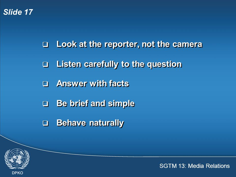 SGTM 13: Media Relations Slide 17  Look at the reporter, not the camera  Listen carefully to the question  Answer with facts  Be brief and simple  Behave naturally  Look at the reporter, not the camera  Listen carefully to the question  Answer with facts  Be brief and simple  Behave naturally