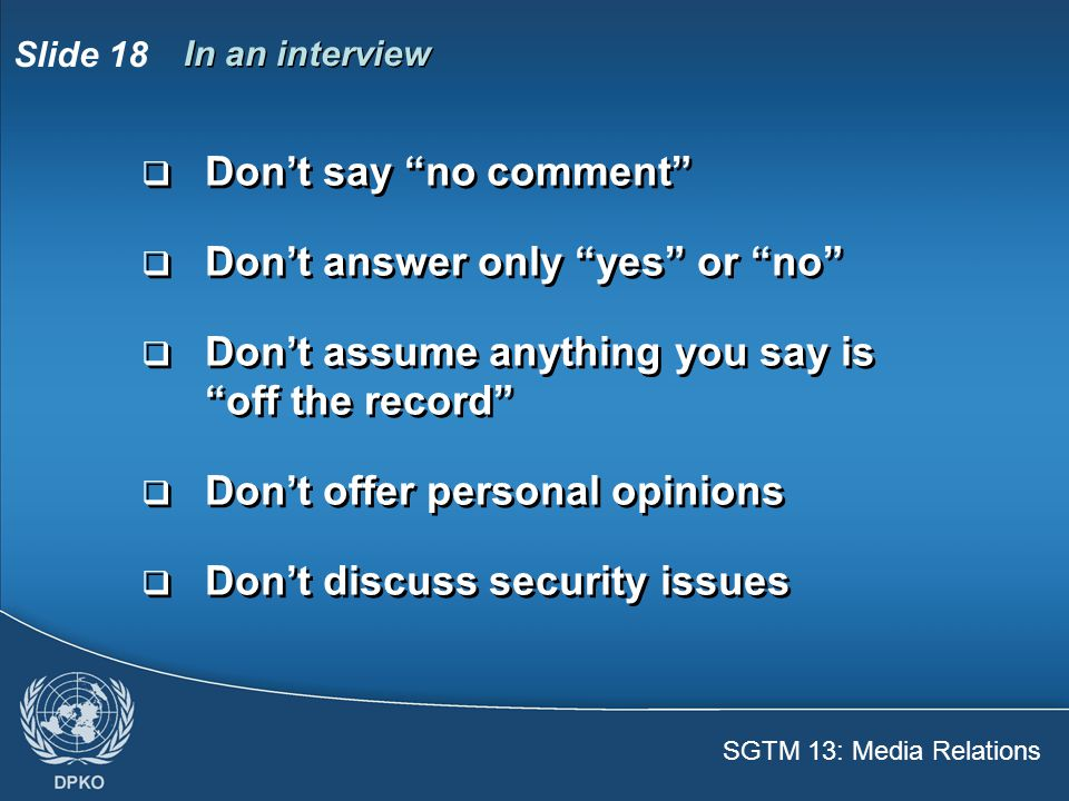SGTM 13: Media Relations Slide 18 In an interview  Don't say no comment  Don't answer only yes or no  Don't assume anything you say is off the record  Don't offer personal opinions  Don't discuss security issues  Don't say no comment  Don't answer only yes or no  Don't assume anything you say is off the record  Don't offer personal opinions  Don't discuss security issues