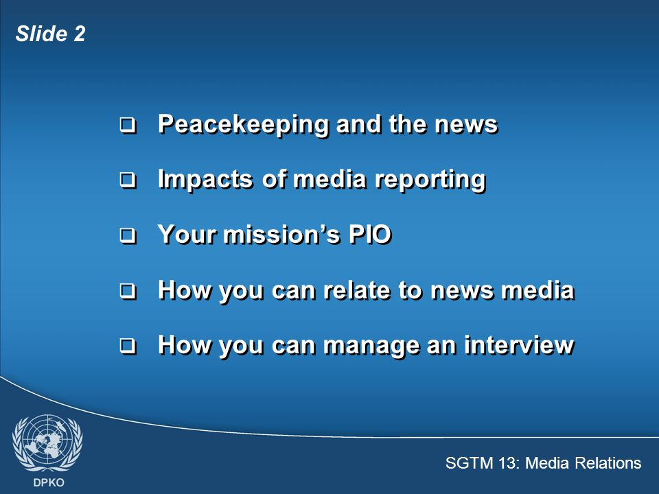 Slide 2  Peacekeeping and the news  Impacts of media reporting  Your mission's PIO  How you can relate to news media  How you can manage an interview  Peacekeeping and the news  Impacts of media reporting  Your mission's PIO  How you can relate to news media  How you can manage an interview