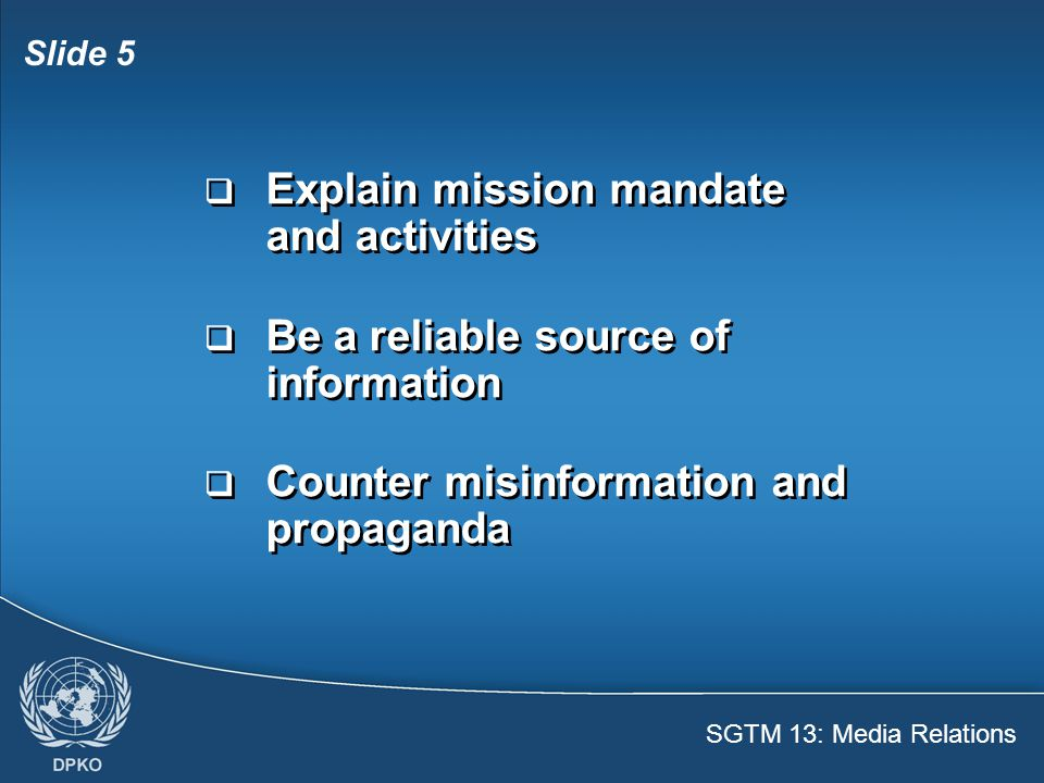SGTM 13: Media Relations Slide 5  Explain mission mandate and activities  Be a reliable source of information  Counter misinformation and propaganda  Explain mission mandate and activities  Be a reliable source of information  Counter misinformation and propaganda