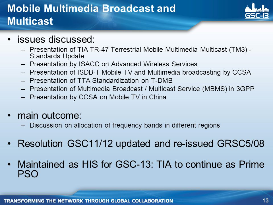 13 Mobile Multimedia Broadcast and Multicast issues discussed: –Presentation of TIA TR-47 Terrestrial Mobile Multimedia Multicast (TM3) - Standards Update –Presentation by ISACC on Advanced Wireless Services –Presentation of ISDB-T Mobile TV and Multimedia broadcasting by CCSA –Presentation of TTA Standardization on T-DMB –Presentation of Multimedia Broadcast / Multicast Service (MBMS) in 3GPP –Presentation by CCSA on Mobile TV in China main outcome: –Discussion on allocation of frequency bands in different regions Resolution GSC11/12 updated and re-issued GRSC5/08 Maintained as HIS for GSC-13: TIA to continue as Prime PSO