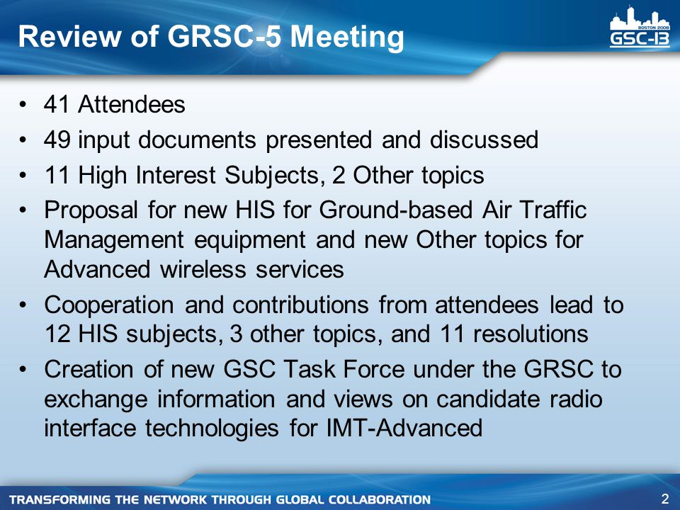 2 Review of GRSC-5 Meeting 41 Attendees 49 input documents presented and discussed 11 High Interest Subjects, 2 Other topics Proposal for new HIS for Ground-based Air Traffic Management equipment and new Other topics for Advanced wireless services Cooperation and contributions from attendees lead to 12 HIS subjects, 3 other topics, and 11 resolutions Creation of new GSC Task Force under the GRSC to exchange information and views on candidate radio interface technologies for IMT-Advanced