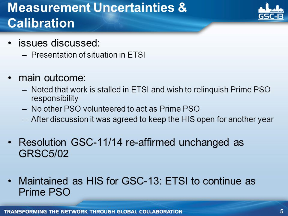 5 Measurement Uncertainties & Calibration issues discussed: –Presentation of situation in ETSI main outcome: –Noted that work is stalled in ETSI and wish to relinquish Prime PSO responsibility –No other PSO volunteered to act as Prime PSO –After discussion it was agreed to keep the HIS open for another year Resolution GSC-11/14 re-affirmed unchanged as GRSC5/02 Maintained as HIS for GSC-13: ETSI to continue as Prime PSO