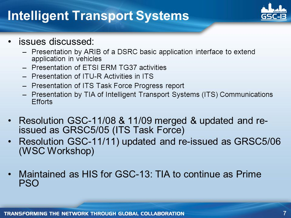 7 Intelligent Transport Systems issues discussed: –Presentation by ARIB of a DSRC basic application interface to extend application in vehicles –Presentation of ETSI ERM TG37 activities –Presentation of ITU-R Activities in ITS –Presentation of ITS Task Force Progress report –Presentation by TIA of Intelligent Transport Systems (ITS) Communications Efforts Resolution GSC-11/08 & 11/09 merged & updated and re- issued as GRSC5/05 (ITS Task Force) Resolution GSC-11/11) updated and re-issued as GRSC5/06 (WSC Workshop) Maintained as HIS for GSC-13: TIA to continue as Prime PSO