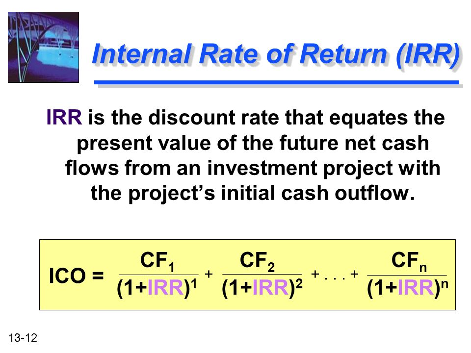 13-12 Internal Rate of Return (IRR) IRR is the discount rate that equates the present value of the future net cash flows from an investment project wi