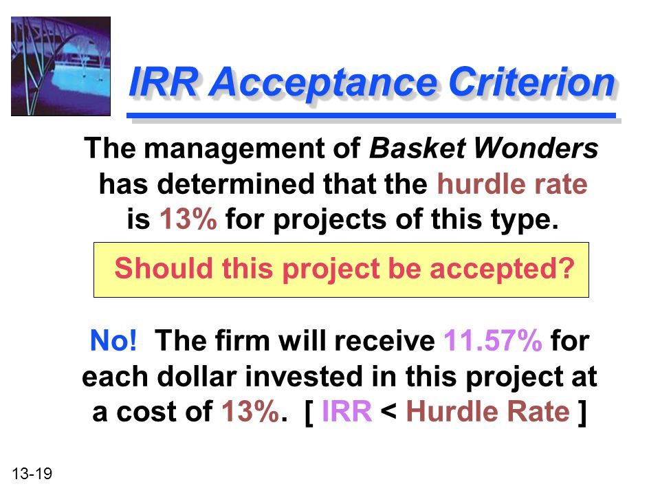 13-19 IRR Acceptance Criterion No! The firm will receive 11.57% for each dollar invested in this project at a cost of 13%. [ IRR < Hurdle Rate ] The m