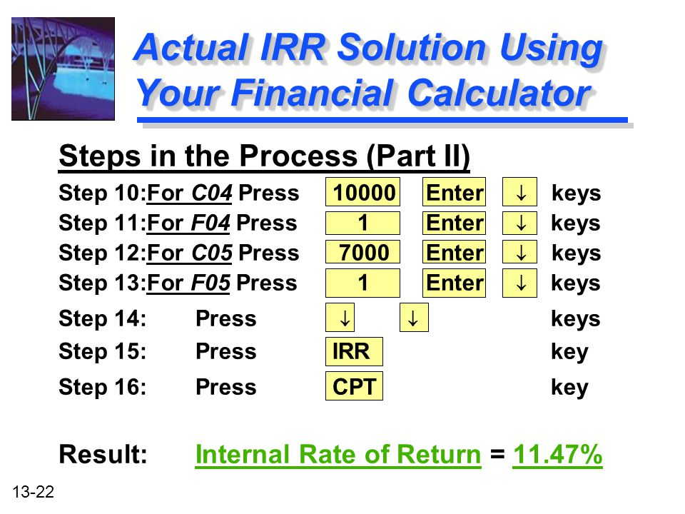 13-22 Actual IRR Solution Using Your Financial Calculator Steps in the Process (Part II) Step 10:For C04 Press10000 Enter  keys Step 11:For F04 Press