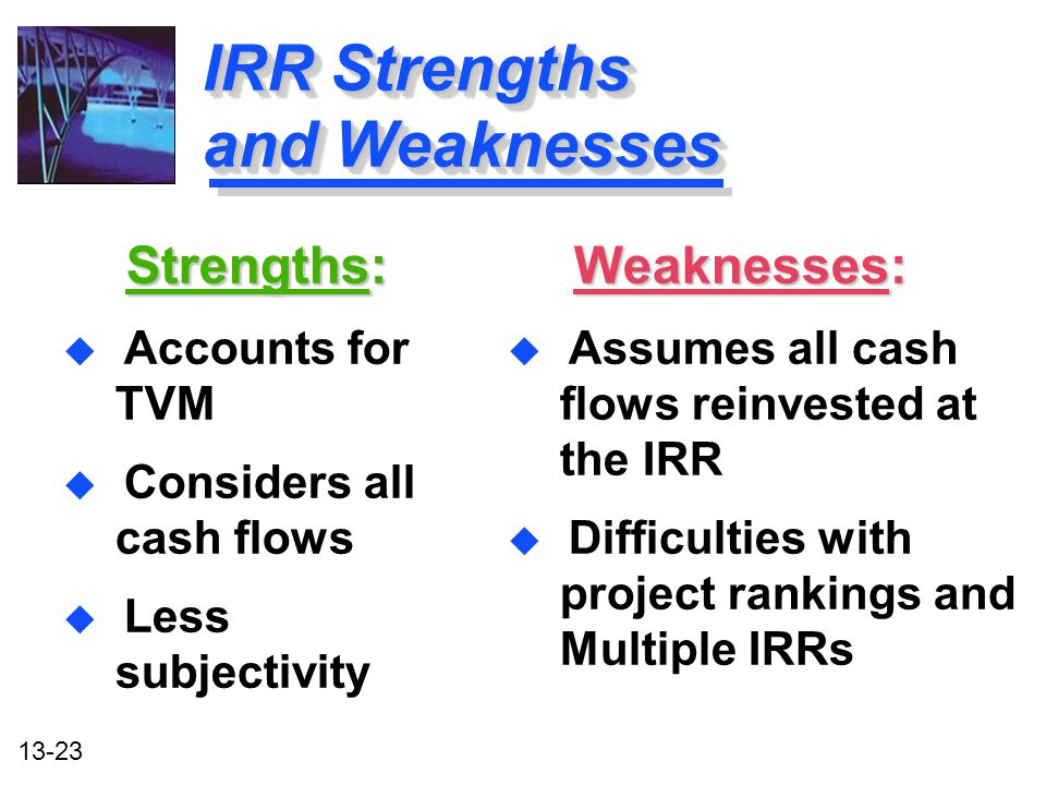 13-23 IRR Strengths and Weaknesses Strengths: Strengths: u Accounts for TVM u Considers all cash flows u Less subjectivity Strengths: Strengths: u Acc