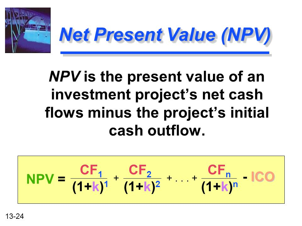 13-24 Net Present Value (NPV) NPV is the present value of an investment project's net cash flows minus the project's initial cash outflow. CF 1 CF 2 C