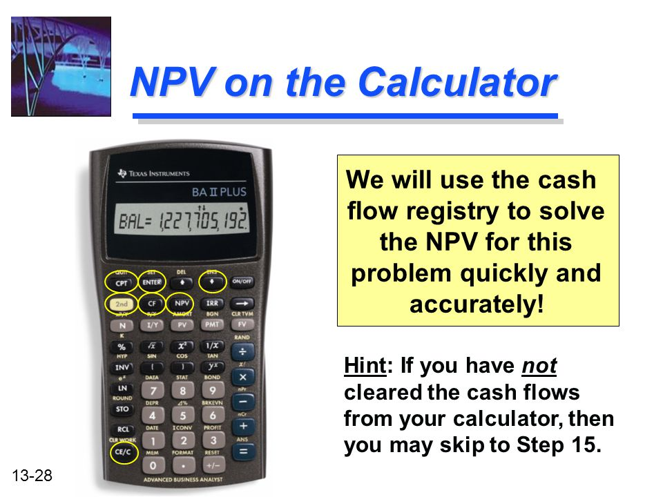 13-28 NPV on the Calculator We will use the cash flow registry to solve the NPV for this problem quickly and accurately! Hint: If you have not cleared