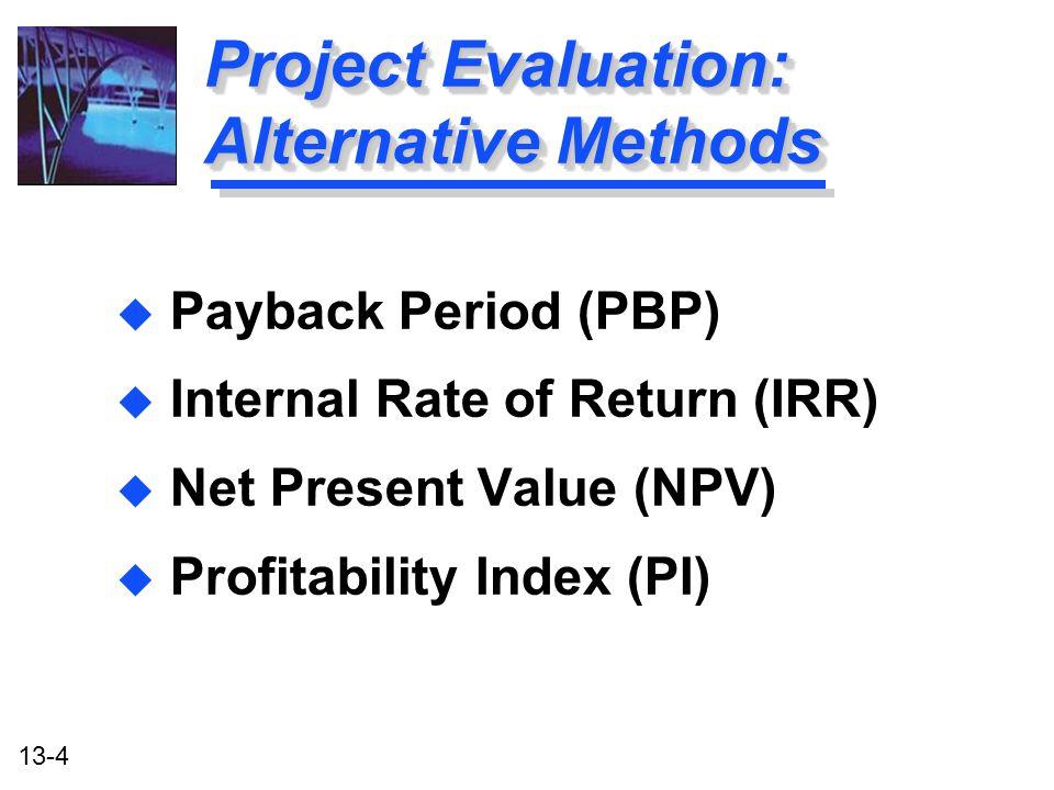 13-4 Project Evaluation: Alternative Methods u Payback Period (PBP) u Internal Rate of Return (IRR) u Net Present Value (NPV) u Profitability Index (P
