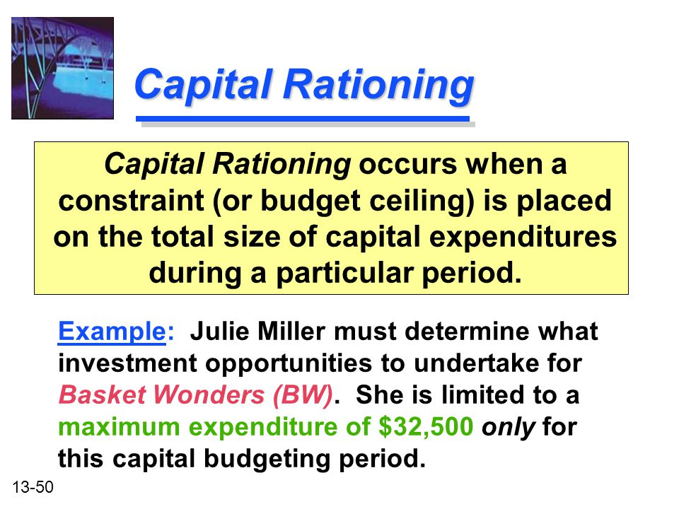 13-50 Capital Rationing Capital Rationing occurs when a constraint (or budget ceiling) is placed on the total size of capital expenditures during a pa