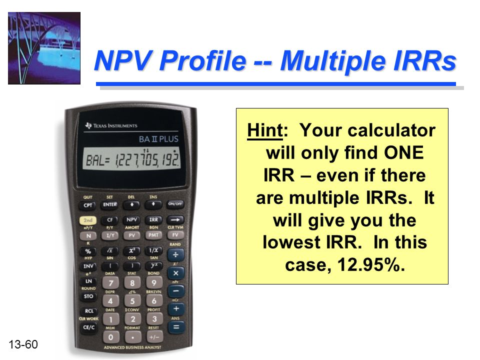 13-60 NPV Profile -- Multiple IRRs Hint: Your calculator will only find ONE IRR – even if there are multiple IRRs. It will give you the lowest IRR. In