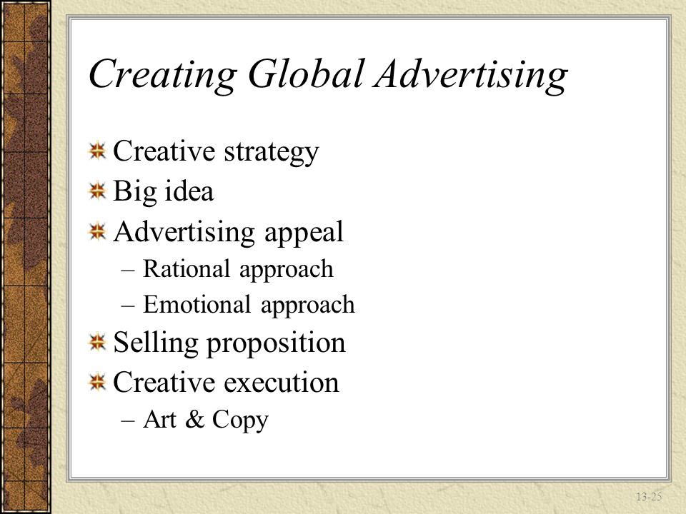13-24 Selecting an Advertising Agency Company organization –Companies that are decentralized ma want to leave the choice to the local subsidiary National responsiveness –Is the global agency familiar with local culture and buying habits of a particular country.