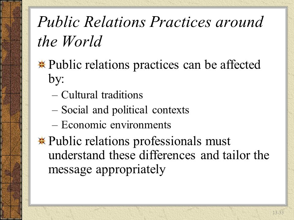 13-32 The Growing Role of Public Relations in Global Marketing Public Relations expenditures are growing at an average of 20% per year In India they are reported to be growing by 200% annually Reasons for the growth –Increased governmental relations between countries –Technology –Societal issues like the environment
