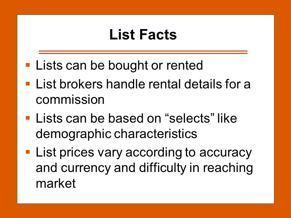 13-14 List Facts  Lists can be bought or rented  List brokers handle rental details for a commission  Lists can be based on selects like demographic characteristics  List prices vary according to accuracy and currency and difficulty in reaching market