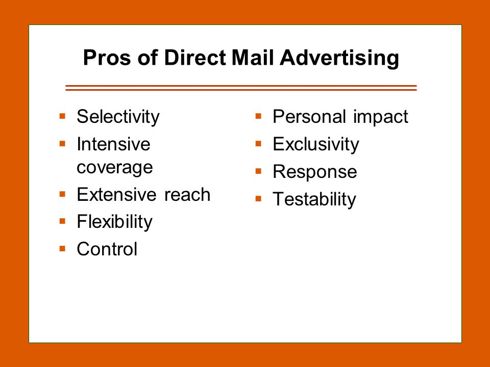 13-15 Pros of Direct Mail Advertising  Selectivity  Intensive coverage  Extensive reach  Flexibility  Control  Personal impact  Exclusivity  Response  Testability
