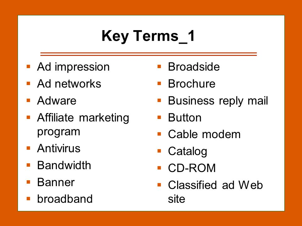 13-17 Key Terms_1  Ad impression  Ad networks  Adware  Affiliate marketing program  Antivirus  Bandwidth  Banner  broadband  Broadside  Brochure  Business reply mail  Button  Cable modem  Catalog  CD-ROM  Classified ad Web site