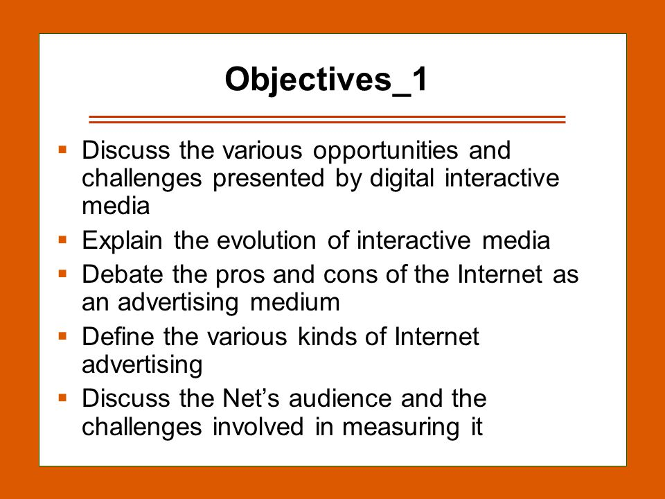 13-2 Objectives_1  Discuss the various opportunities and challenges presented by digital interactive media  Explain the evolution of interactive media  Debate the pros and cons of the Internet as an advertising medium  Define the various kinds of Internet advertising  Discuss the Net's audience and the challenges involved in measuring it