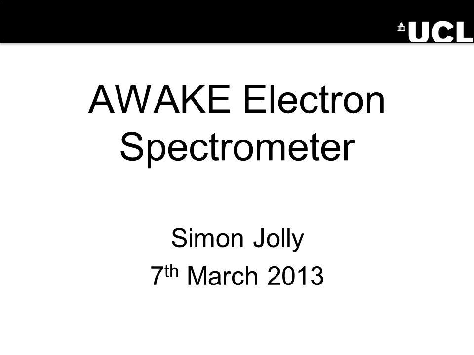 AWAKE Electron Spectrometer Simon Jolly 7 th March 2013