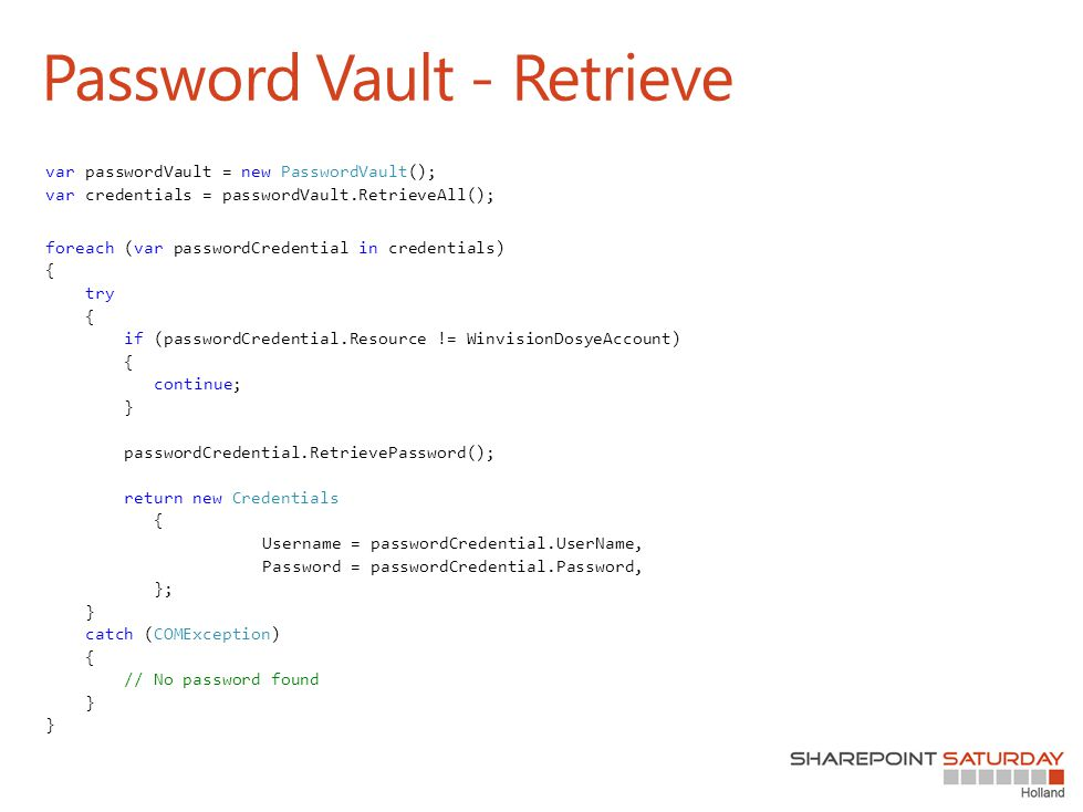 Password Vault - Retrieve var passwordVault = new PasswordVault(); var credentials = passwordVault.RetrieveAll(); foreach (var passwordCredential in credentials) { try { if (passwordCredential.Resource != WinvisionDosyeAccount) { continue; } passwordCredential.RetrievePassword(); return new Credentials { Username = passwordCredential.UserName, Password = passwordCredential.Password, }; } catch (COMException) { // No password found } }