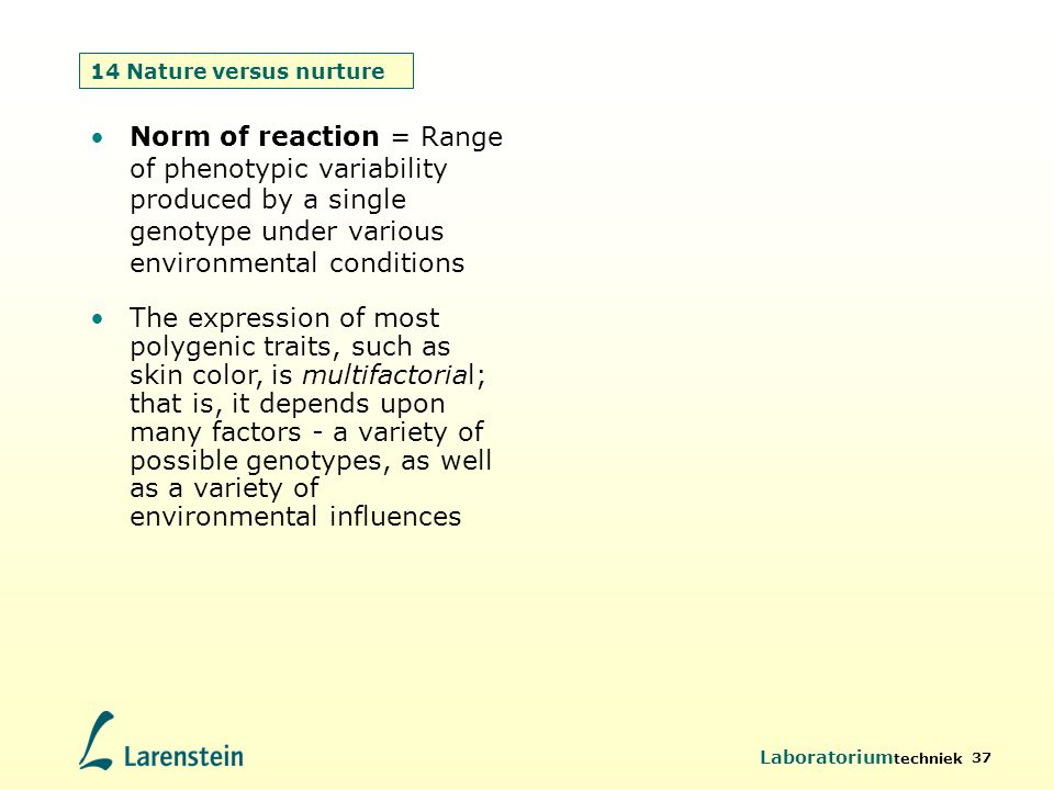 Laboratorium techniek 37 14 Nature versus nurture Norm of reaction = Range of phenotypic variability produced by a single genotype under various envir