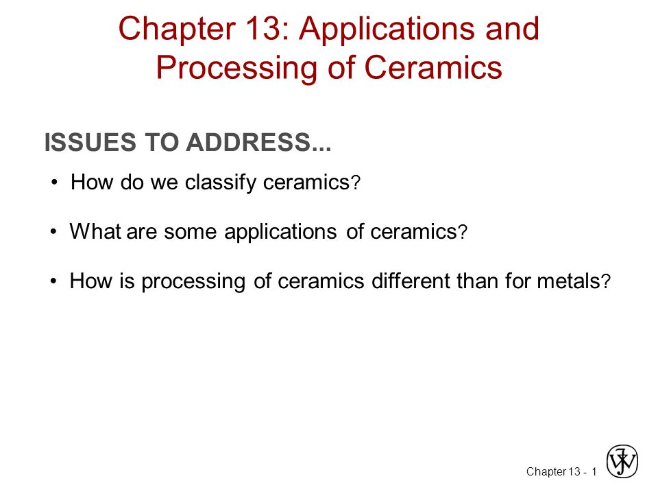 Chapter 13 - 1 Chapter 13: Applications and Processing of Ceramics ISSUES TO ADDRESS... How do we classify ceramics ? What are some applications of ce