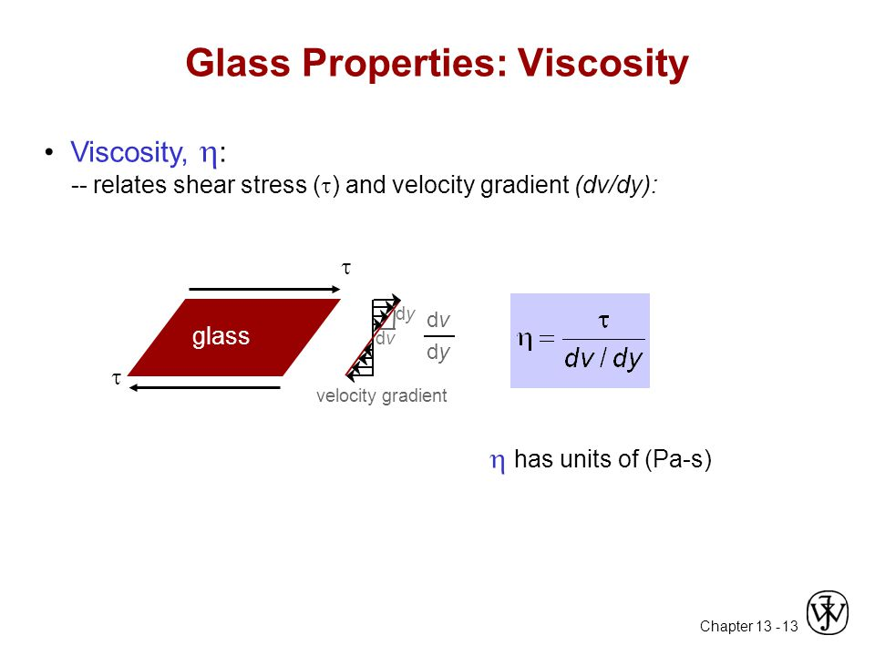 Chapter 13 - 13 Glass Properties: Viscosity Viscosity,  : -- relates shear stress (  ) and velocity gradient (dv/dy):  has units of (Pa-s) velocity