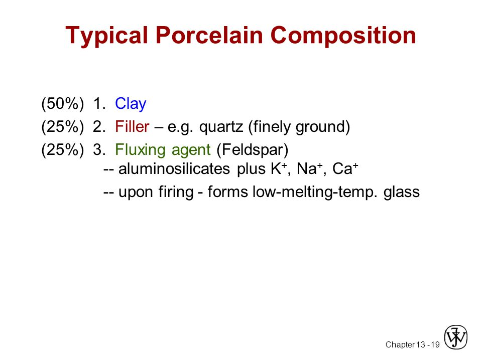 Chapter 13 - 19 Typical Porcelain Composition (50%) 1. Clay (25%) 2. Filler – e.g. quartz (finely ground) (25%) 3. Fluxing agent (Feldspar) -- alumino
