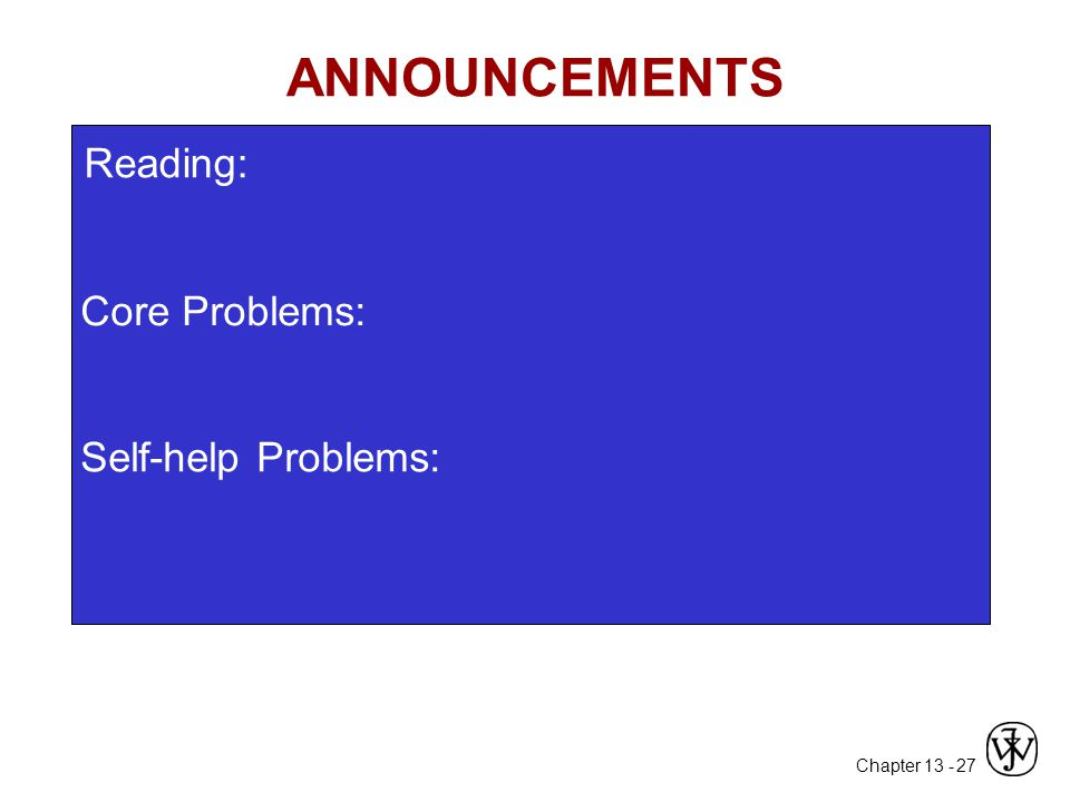 Chapter 13 - 27 Core Problems: Self-help Problems: ANNOUNCEMENTS Reading: