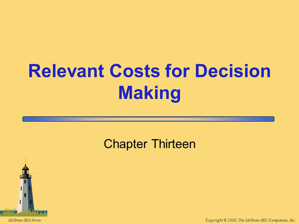 Copyright © 2008, The McGraw-Hill Companies, Inc.McGraw-Hill/Irwin 13-2 Learning Objective 1 Identify relevant and irrelevant costs and benefits in a decision.