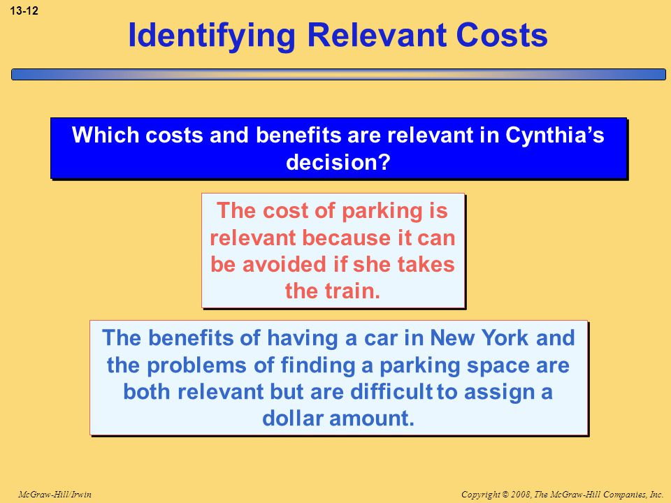 Copyright © 2008, The McGraw-Hill Companies, Inc.McGraw-Hill/Irwin 13-12 Identifying Relevant Costs Which costs and benefits are relevant in Cynthia's
