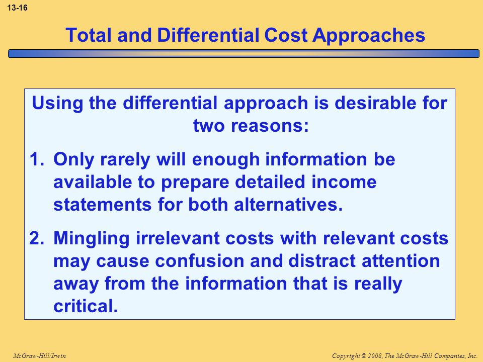 Copyright © 2008, The McGraw-Hill Companies, Inc.McGraw-Hill/Irwin 13-16 Total and Differential Cost Approaches Using the differential approach is des