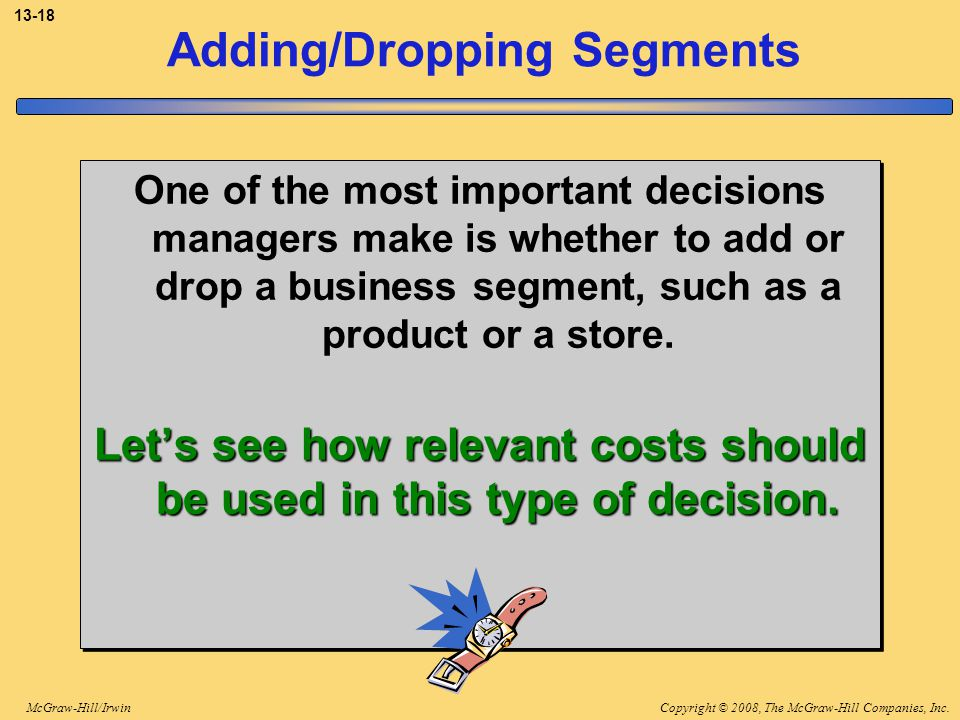 Copyright © 2008, The McGraw-Hill Companies, Inc.McGraw-Hill/Irwin 13-18 Adding/Dropping Segments One of the most important decisions managers make is