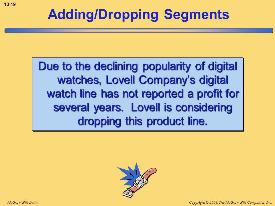 Copyright © 2008, The McGraw-Hill Companies, Inc.McGraw-Hill/Irwin 13-19 Adding/Dropping Segments Due to the declining popularity of digital watches,