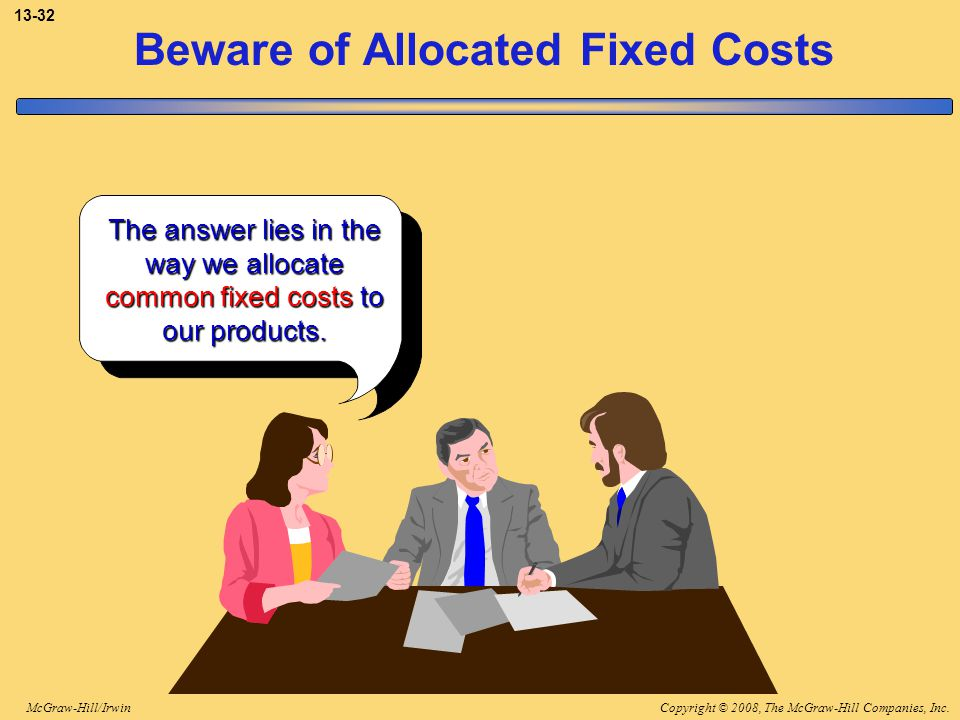 Copyright © 2008, The McGraw-Hill Companies, Inc.McGraw-Hill/Irwin 13-32 Beware of Allocated Fixed Costs The answer lies in the way we allocate common