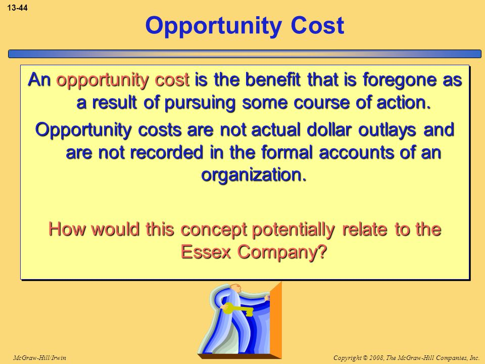 Copyright © 2008, The McGraw-Hill Companies, Inc.McGraw-Hill/Irwin 13-44 Opportunity Cost An opportunity cost is the benefit that is foregone as a res