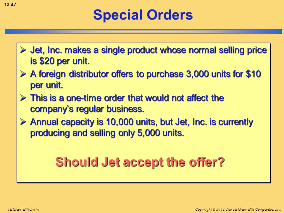 Copyright © 2008, The McGraw-Hill Companies, Inc.McGraw-Hill/Irwin 13-47 Special Orders  Jet, Inc. makes a single product whose normal selling price