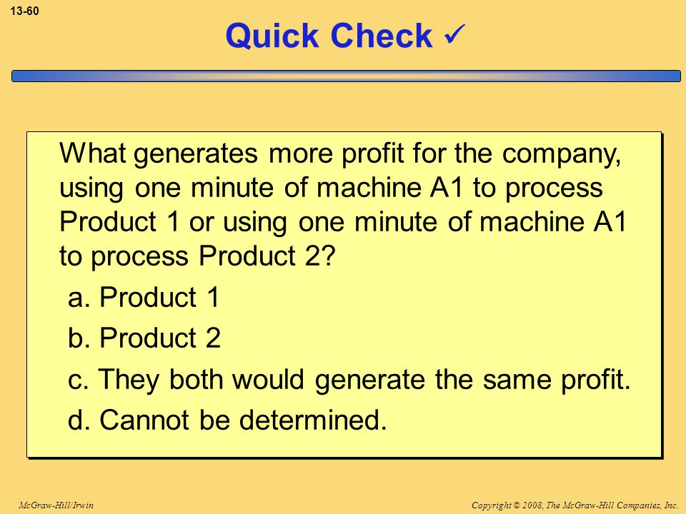 Copyright © 2008, The McGraw-Hill Companies, Inc.McGraw-Hill/Irwin 13-60 Quick Check What generates more profit for the company, using one minute of m