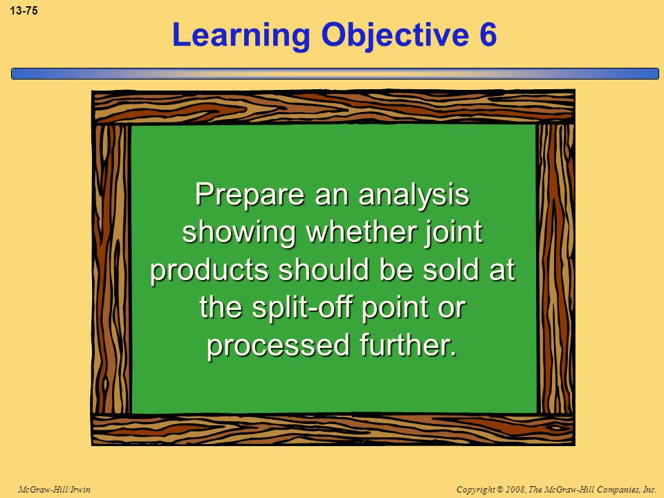 Copyright © 2008, The McGraw-Hill Companies, Inc.McGraw-Hill/Irwin 13-75 Learning Objective 6 Prepare an analysis showing whether joint products shoul