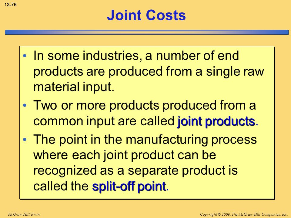 Copyright © 2008, The McGraw-Hill Companies, Inc.McGraw-Hill/Irwin 13-76 Joint Costs In some industries, a number of end products are produced from a