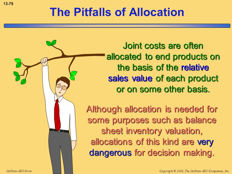 Copyright © 2008, The McGraw-Hill Companies, Inc.McGraw-Hill/Irwin 13-79 The Pitfalls of Allocation Joint costs are often allocated to end products on