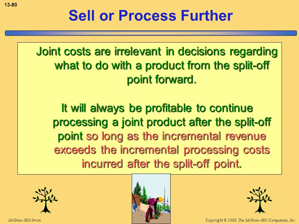 Copyright © 2008, The McGraw-Hill Companies, Inc.McGraw-Hill/Irwin 13-80 Joint costs are irrelevant in decisions regarding what to do with a product f