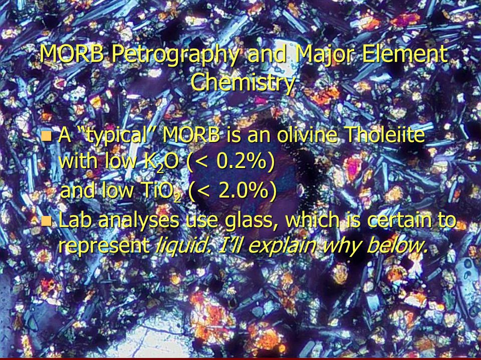 "MORB Petrography and Major Element Chemistry A ""typical"" MORB is an olivine Tholeiite with low K 2 O (< 0.2%) A ""typical"" MORB is an olivine Tholeiite"