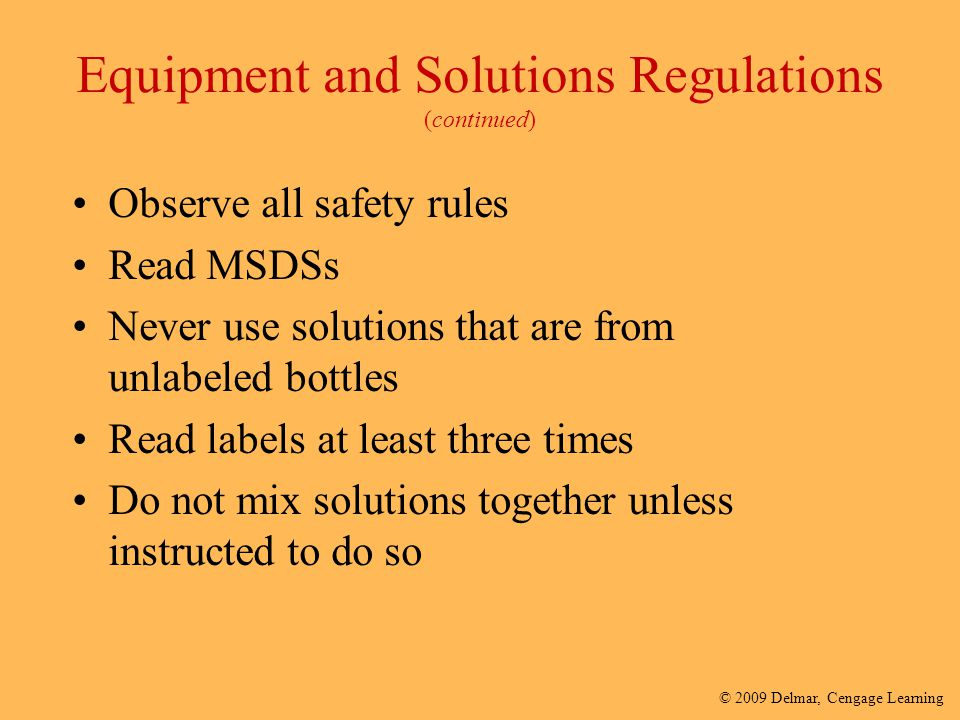 © 2009 Delmar, Cengage Learning Equipment and Solutions Regulations (continued) Observe all safety rules Read MSDSs Never use solutions that are from